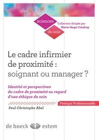 Paul-Christophe Abel - Le cadre infirmier de proximité : soignant ou manager ? - Identité et perspectives du cadre de proximité au regard d'une éthique du soin.