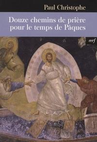 Paul Christophe - Douze chemins de prière pour le temps de Pâques.