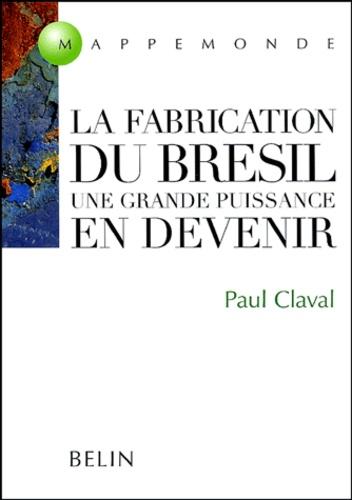 Paul Claval - La fabrication du Brésil - Une grande puissance en devenir.