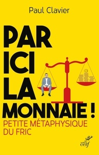 Paul Clavier - Par ici la monnaie ! - Petite métaphysique du fric.