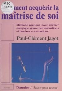 Paul-Clément Jagot - Comment acquérir la maîtrise de soi - Méthode pratisue pour devenir énergique, gouverner vos instincts et dominer vos émotions.
