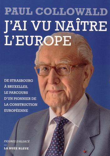 Paul Collowald - J'ai vu naître l'Europe - De Strasbourg à Bruxelles, le parcours d'un pionnier de la construction européenne.