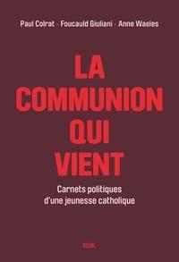 Paul Colrat et Foucauld Giuliani - La Communion qui vient - Carnets politiques d'une jeunesse catholique.
