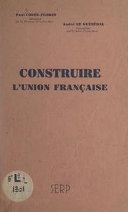 Paul Coste-Floret et André Le Guénédal - Construire l'Union française.
