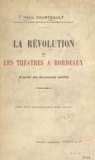 Paul Courteault et Gustave de Galard - La Révolution et les théâtres à Bordeaux - D'après des documents inédits.