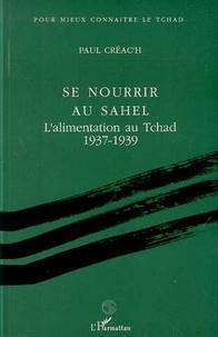 Paul Créac'h - Se nourrir au Sahel - L'alimentation au Tchad, 1937-1939....