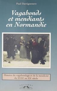 Paul Dartiguenave et Gabriel Désert - Vagabonds et mendiants en Normandie, entre assistance et répression - Histoire du vagabondage et de la mendicité du XVIIIe au XXe siècle.
