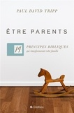 Paul David Tripp - Etre parents - 14 principes bibliques qui transformeront votre famille.