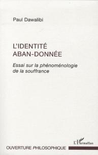 Paul Dawalibi - L'identité aban-donnée - Essai sur la phénoménologie de la souffrance.
