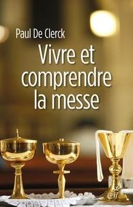 Paul De Clerck et Paul de Clerck - Vivre et comprendre la messe.