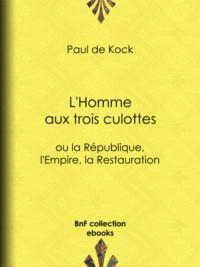 Paul de Kock - L'Homme aux trois culottes - ou la République, l'Empire, la Restauration.
