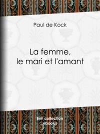 Paul de Kock - La femme, le mari et l'amant.
