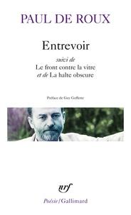 Paul de Roux - Entrevoir - Suivi de Le front contre la vitre et de La halte obscure.