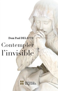 Paul Delatte - Contempler l'invisible.