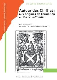 Paul Delsalle - Autour des Chifflet : aux origines de l'érudition en Franche-Comté.