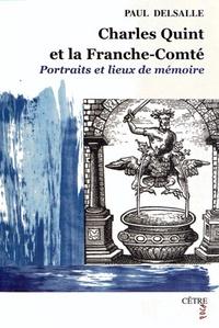 Paul Delsalle - Charles Quint et la Franche-Comté - Portraits et lieux de mémoire.