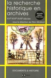 Paul Delsalle - La recherche historique en archives - XVIe-XVIIe-XVIIIe siècles.