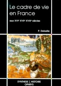 Paul Delsalle - Le cadre de vie en France aux XVIème, XVIIème, XVIIIème siècles.