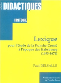 Paul Delsalle - Lexique pour l'étude de la Franche-Comté à l'époque des Habsbourg 1493-1674.