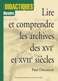Paul Delsalle - Lire et comprendre les archives des XVIe et XVIIe siècles.