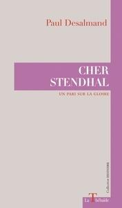 Paul Desalmand et Philippe Berthier - Cher stendhal - Un pari sur la gloire.