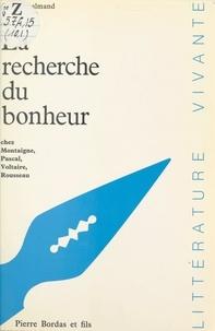 Paul Desalmand - La recherche du bonheur - Chez Montaigne, Pascal, Voltaire, Rousseau.