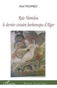Paul Desprès - Raïs Hamidou - Le dernier corsaire barbaresque d'Alger.