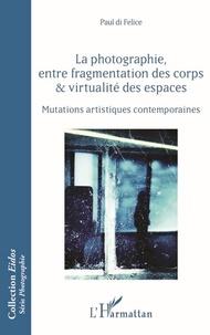 Paul Di Felice - La photographie, entre fragmentation des corps et virtualité des espaces - Mutations artistiques contemporaines.
