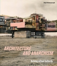 Paul Dobraszczyk - Architecture and Anarchism - Building without Authority.