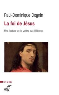 Paul-Dominique Dognin et Paul-Dominique Dognin - La foi de Jésus - Une lecture de la Lettre aux Hébreux.