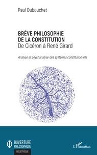 Paul Dubouchet - Brève philosophie de la constitution, de Cicéron à René Girard - Analyse et psychanalyse des systèmes constitutionnels.