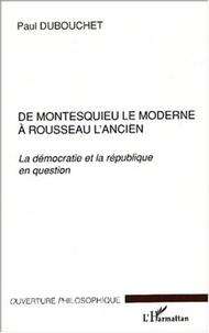Paul Dubouchet - De Montesquieu le moderne à Rousseau l'ancien. - La démocratie et la république en question.