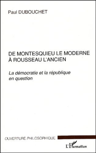 Paul Dubouchet - De Montesquieu le moderne à Rousseau l'ancien. - La démocratie et la république en question.
