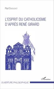 Paul Dubouchet - L'esprit du catholicisme d'après René Girard.