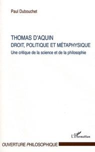 Paul Dubouchet - Thomas d'Aquin, Droit, politique et métaphysique - Une critique de la science et de la philosophie.