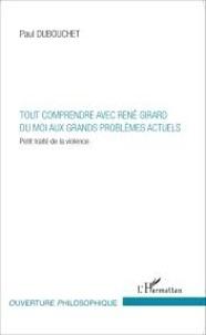 Paul Dubouchet - Tout comprendre avec René Girard du moi aux grands problèmes actuels - Petit traité de la violence.