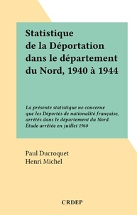 Paul Ducroquet et Henri Michel - Statistique de la Déportation dans le département du Nord, 1940 à 1944 - La présente statistique ne concerne que les Déportés de nationalité française, arrêtés dans le département du Nord. Étude arrêtée en juillet 1960.