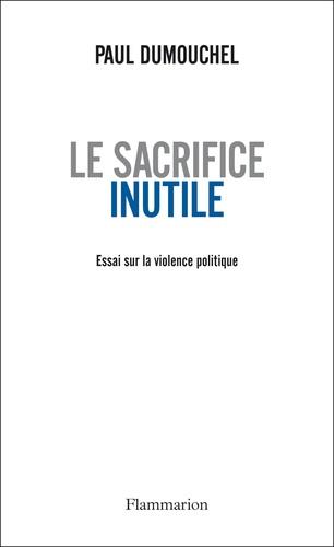 Le sacrifice inutile. Essai sur la violence politique