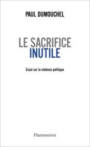 Paul Dumouchel - Le sacrifice inutile - Essai sur la violence politique.