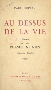 Paul Dupays - Au-dessus de la vie - Planons sur ses phases infinies. Dialogues, pensées.