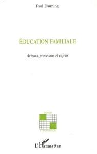 Paul Durning - Education familiale acteurs, processus et enjeux.