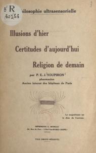 Paul E. J. Soupiron - Philosophie ultrasensorielle - Illusions d'hier, certitudes d'aujourd'hui, religion de demain.