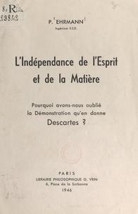 Paul Ehrmann - L'indépendance de l'esprit et de la matière - Pourquoi avons-nous oublié la démonstration qu'en donne Descartes ?.