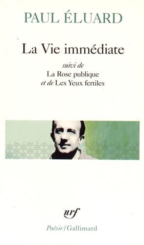 Paul Eluard - La Vie immédiate - Suivi de La Rose publique et de Les Yeux fertiles et précédé de L'Evidence poétique.
