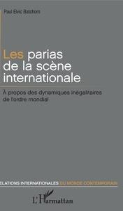 Paul Elvic Batchom - Les parias de la scène internationale - A propos des dynamiques inégalitaires de l'ordre mondial.