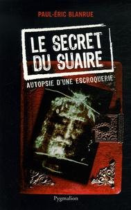 Paul-Eric Blanrue - Le secret du Suaire - Autopsie d'une escroquerie.
