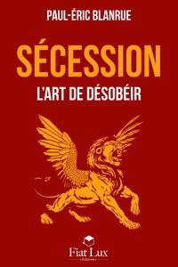 Paul-Eric Blanrue - Sécession - L'art de désobéir.
