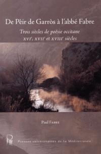 Paul Fabre - De Pèir de Garros à l'abbé Fabre - Trois siècles de poésie occitane (XVIe, XVIIe et XVIIIe siècles).