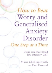Paul Farrand et Marie Chellingsworth - How to Beat Worry and Generalised Anxiety Disorder One Step at a Time - Using evidence-based low-intensity CBT.