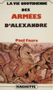 Paul Faure - La Vie quotidienne des armées d'Alexandre.